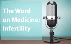 Infertility: The Word on Medicine Podcast